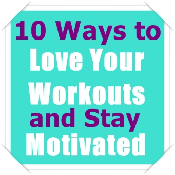 10 Ways to Love Your Workouts and Stay Motivated so You Want to Keep Coming Back for More