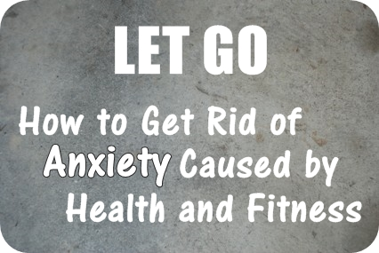 Let Go: How to Get Rid of Anxiety Caused by Health and Fitness (And Why It Will Help Achieve Better Results)