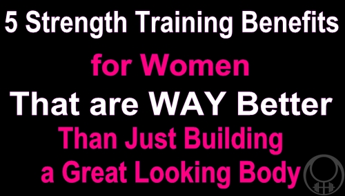 5 Reasons Women Should Strength Train That are WAY Better than just Building a Great Looking Body