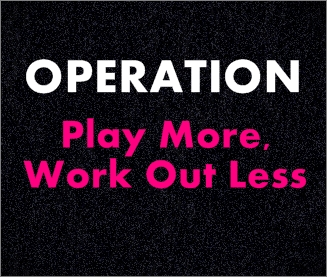 Operation Play More, Work Out Less (Exercise is NOT Mandatory)